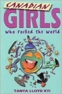 Canadian Girls Who Rocked the World  by  Tanya Lloyd Kyi