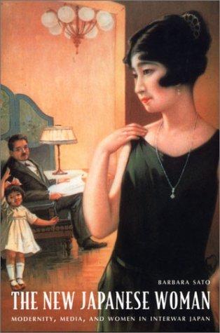 The New Japanese Woman: Modernity, Media, and Women in Interwar Japan  by  Barbara Hamill Sato