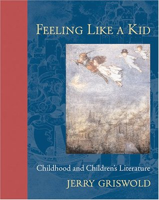 Feeling Like a Kid: Childhood and Childrens Literature  by  Jerry Griswold