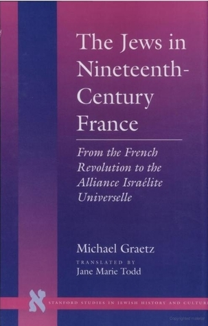 The Jews in Nineteenth-Century France: From the French Revolution to the Alliance Israélite Universelle  by  Michael Graetz