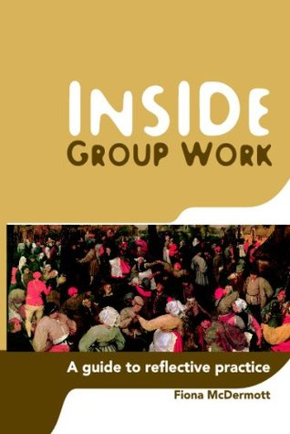 Inside Group Work: A Guide to Reflective Practice Fiona McDermott