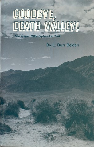 Goodbye, Death Valley: The Tragic 1849 Jayhawker Trek  by  L. Burr Belden
