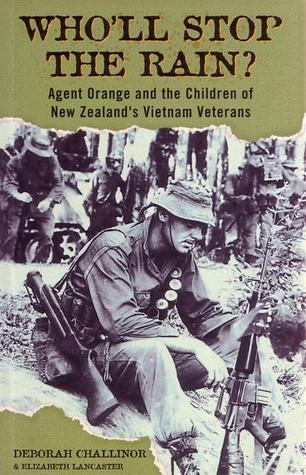 Wholl Stop The Rain?: Agent Orange And The Children Of New Zealands Vietnam Veterans Deborah Challinor