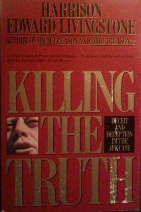 Killing the Truth: Deceit and Deception in the JFK Case Harrison Edward Livingstone