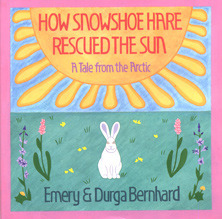 How Snowshoe Hare Rescued the Sun: A Tale from the Arctic Emery Bernhard