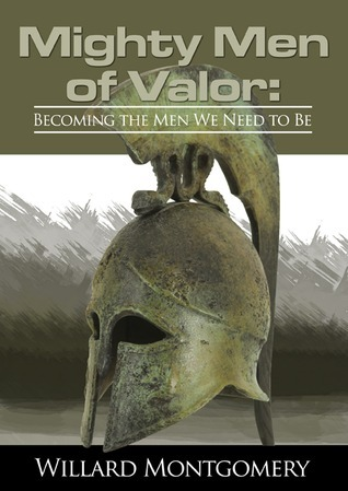 Mighty Men of Valor: Becoming The Men We Need To Be Willard Montgomery