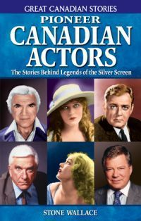 Pioneer Canadian Actors: The Stories Behind Legends of the Silver Screen Stone Wallace
