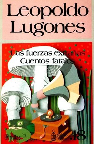 Las fuerzas extrañas / Cuentos fatales (Linterna Mágica, #18)  by  Leopoldo Lugones