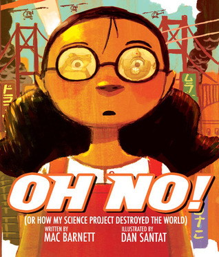Oh No!: Or How My Science Project Destroyed the World  by  Mac Barnett