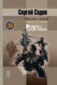 Рыцарь двух миров (Рыцарь Ордена, #2) Сергей Садов
