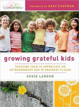 Growing Grateful Kids: Teaching Them to Appreciate an Extraordinary God in Ordinary Places Susie Larson