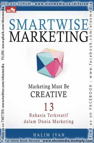 SMARTWISE MARKETING: Marketing Must Be Creative  by  Halim Ivan
