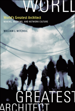 Worlds Greatest Architect: Making, Meaning, and Network Culture William J. Mitchell