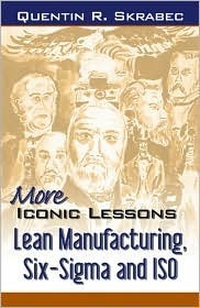 More Iconic Lessons: Lean Manufacturing, Six-Sigma, and ISO Quentin R. Skrabec Jr.