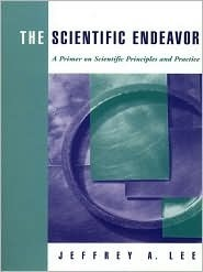 The Scientific Endeavor: A Primer on Scientific Principles and Practice  by  Jeffrey A. Lee