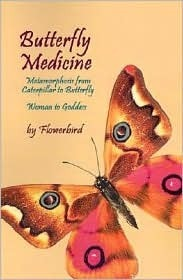 Butterfly Medicine: Metamorphosis from Caterpillar to Butterfly Woman to Goddess  by  Flowerbird