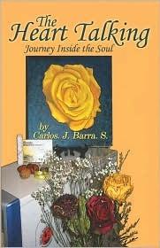 The Heart Talking: Journey Inside the Soul Carlos J. Barra. S.