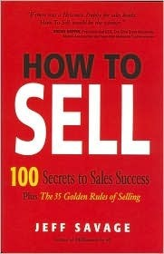 How To Sell: 100 Secrets To Sales Success Plus The 35 Golden Rules Of Selling  by  Jeff Savage