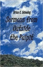Sermons from Outside the Pulpit  by  Brian K. Schooley