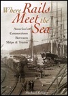 Where Rails Meet the Sea: Americas Connections Between Ships and Trains  by  Michael Krieger