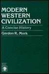 Modern Western Civilization: A Concise History Gordon R. Mork