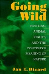 Going Wild: Hunting, Animal Rights, and the Contested Meaning of Nature Jan E. Dizard