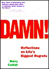 Damn!: Reflections on Lifes Biggest Regrets  by  Barry Cadish
