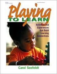 Playing to Learn: Activities and Experiences that Build Learning Connections Carol Seefeldt