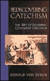 Rediscovering Catechism: The Art of Equipping Covenant Children  by  Donald Van Dyken
