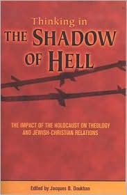 Thinking the Shadow of Hell: The Impact of the Holocaust on Theology and Jewish-Christian-Relations  by  Jacques B. Doukhan