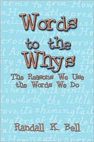 Words to the Whys: The Reasons We Use the Words We Do Randall K. Bell