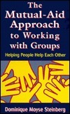The Mutual Aid Approach To Working With Groups: Helping People Help Each Other  by  Dominique Moyse Steinberg