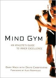 Mind Gym : An Athletes Guide to Inner Excellence Gary Mack