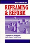 Reframing and Reform: Perspectives on Organization, Leadership, and School Change  by  Robert V. Carlson