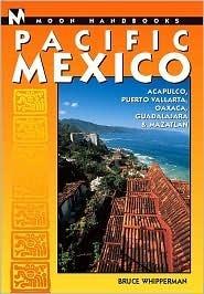 Moon Handbooks Pacific Mexico: Acapulco, Puerto Vallarta, Oaxaca, Guadalajara, and Mazatlan Bruce Whipperman