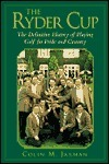 The Ryder Cup: The Definitive History of Playing Golf for Pride and Country  by  Colin Jarman