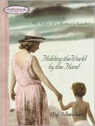 Holding the World  by  the Hand: The value of a mothers touch by Gigi Schweikert