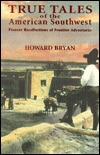 True Tales of the American Southwest: Pioneer Recollections of Frontier Adventures Howard Bryan