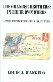 The Granger Brothers in Their Own Words: Letters Home from the US Civil War Battlefield  by  Louis J. Dangelo