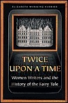 Twice Upon a Time: Women Writers and the History of the Fairy Tale Elizabeth Wanning Harries