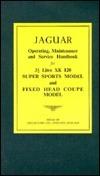 Jaguar Super Sprots and Fixed Head Coupe: 3 1/2 Litre Xk 120 Models / Operating, Maintinance, and Service Handbook  by  Jaguar Cars Ltd