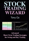 Stock Trading Wizard : Advanced Short-Term Trading Strategies for Swing and Day Trading Tony Oz