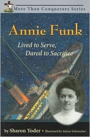Annie Funk: Lived to Serve, Dared to Sacrifice Sharon Yoder