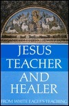 Jesus, Teacher and Healer: From White Eagles Teaching  by  White Eagle