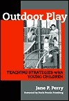 Outdoor Play: Teaching Strategies with Young Children  by  Jane P. Perry