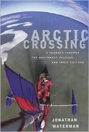 Arctic Crossing: A Journey Through the Northwest Passage and Inuit Culture Jonathan Waterman