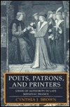 Poets, Patrons, and Printers: Crisis of Authority in Late Medieval France Cynthia Jane Brown