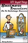 101 Stupid Things Business Travelers Do to Sabotage Success  by  Harry Knitter