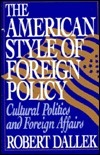 The American Style of Foreign Policy: Cultural Politics and Foreign Affairs Robert Dallek