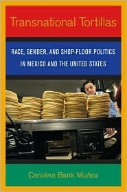 Transnational Tortillas: Race, Gender, and Shop-Floor Politics in Mexico and the United States  by  Carolina Bank Munoz